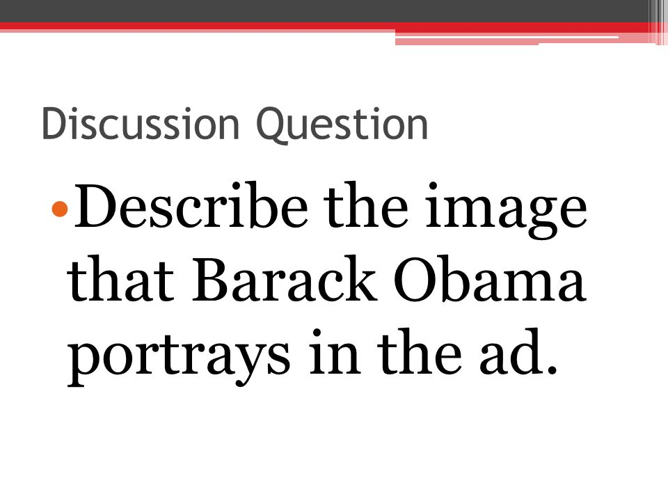 Discussion Question Describe the image that Barack Obama portrays in the ad.
