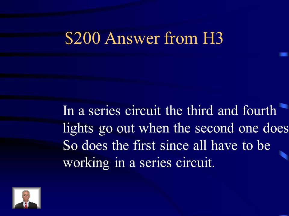 $200 Question from H3 Comprehension: Daily Double In a series circuit of four lights what happens to the third and fourth light if the second one goes