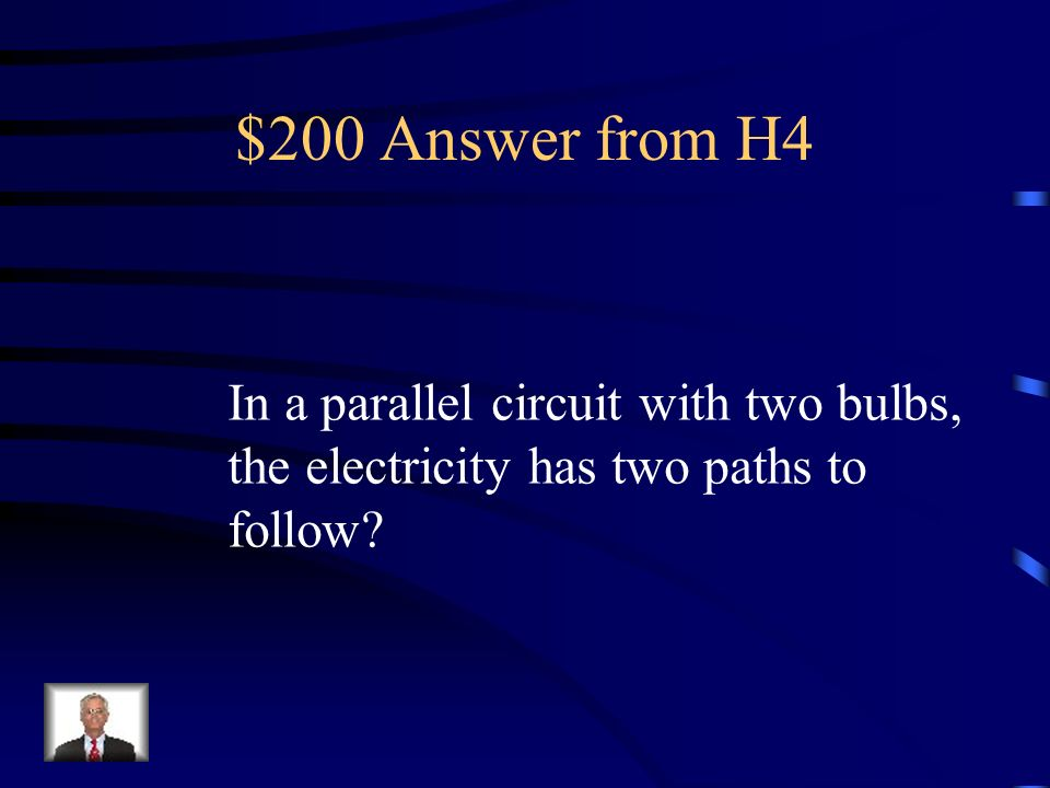 $200 Question from H4 In a parallel circuit with two bulbs, how many paths does the electricity have to follow?