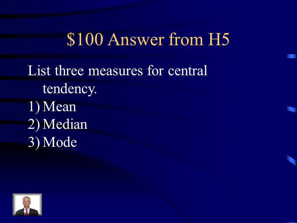 $100 Question from H5 List three measures for central tendency. 1)______________ 2)______________ 3)______________