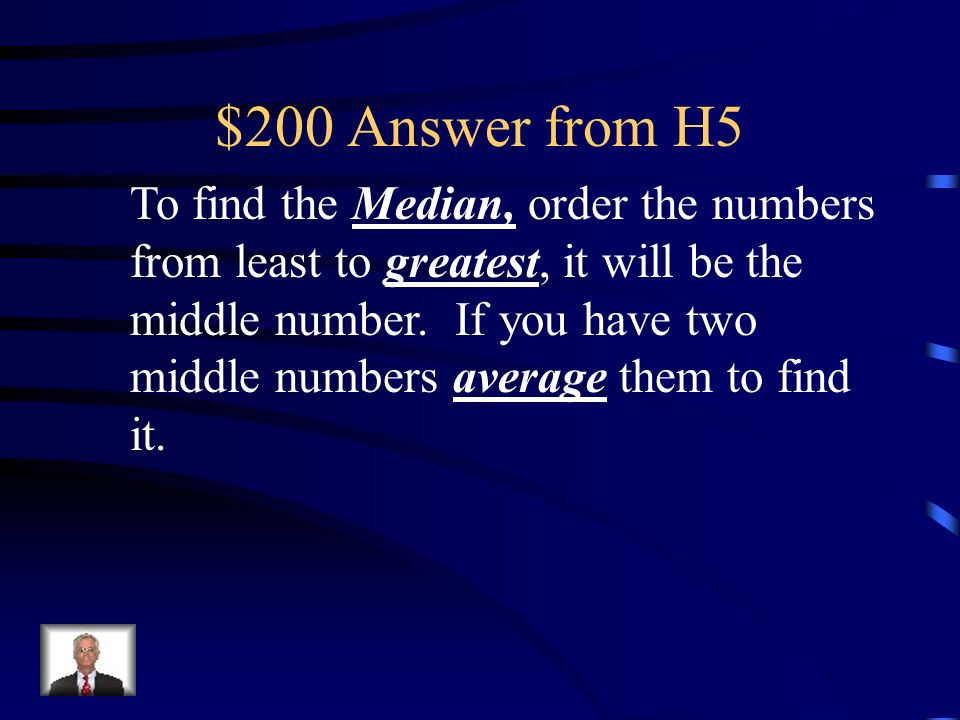 $200 Question from H5 To find the _________, order the numbers from least to ________, it will be the middle number. If you have two middle numbers __