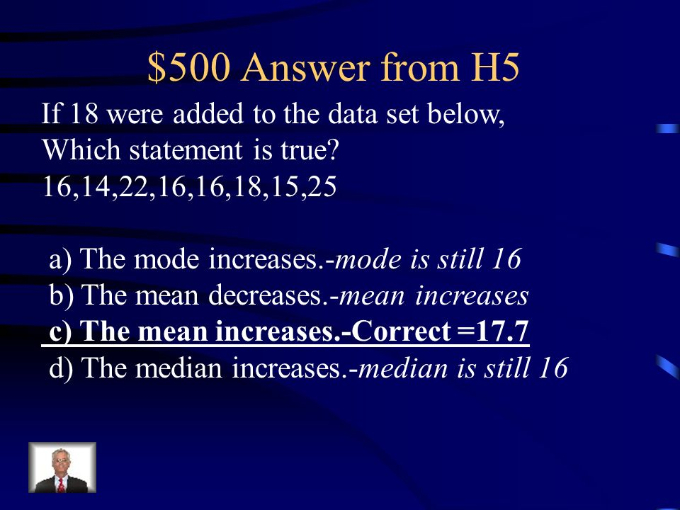 $500 Question from H5 If 18 were added to the data set below, Which statement is true? 16,14,22,16,16,18,15,25 a)The mode increases. b) The mean decre