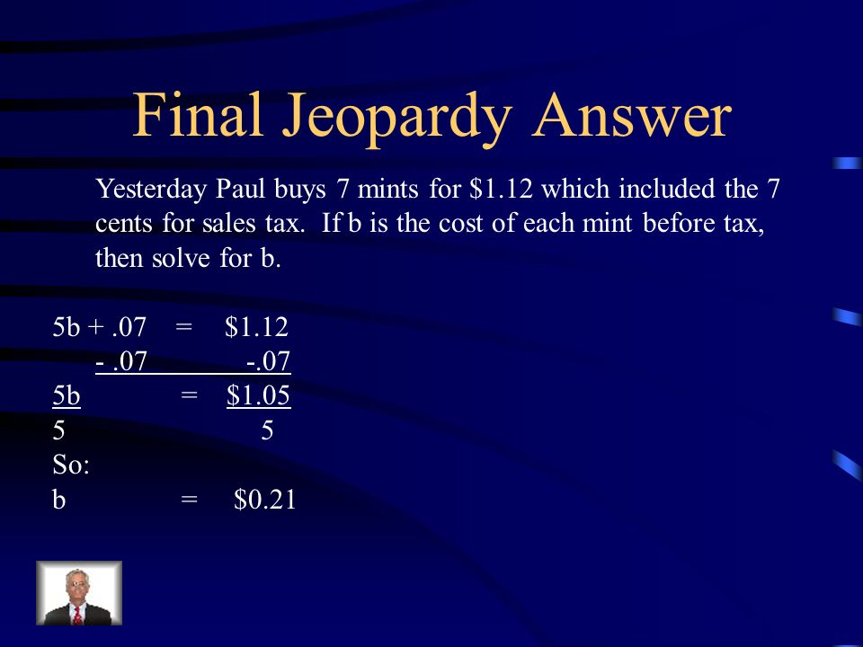 Final Jeopardy Yesterday Paul buys 5 mints for $1.12 which included the 7 cents for sales tax. If b is the cost of each mint before tax, then solve fo