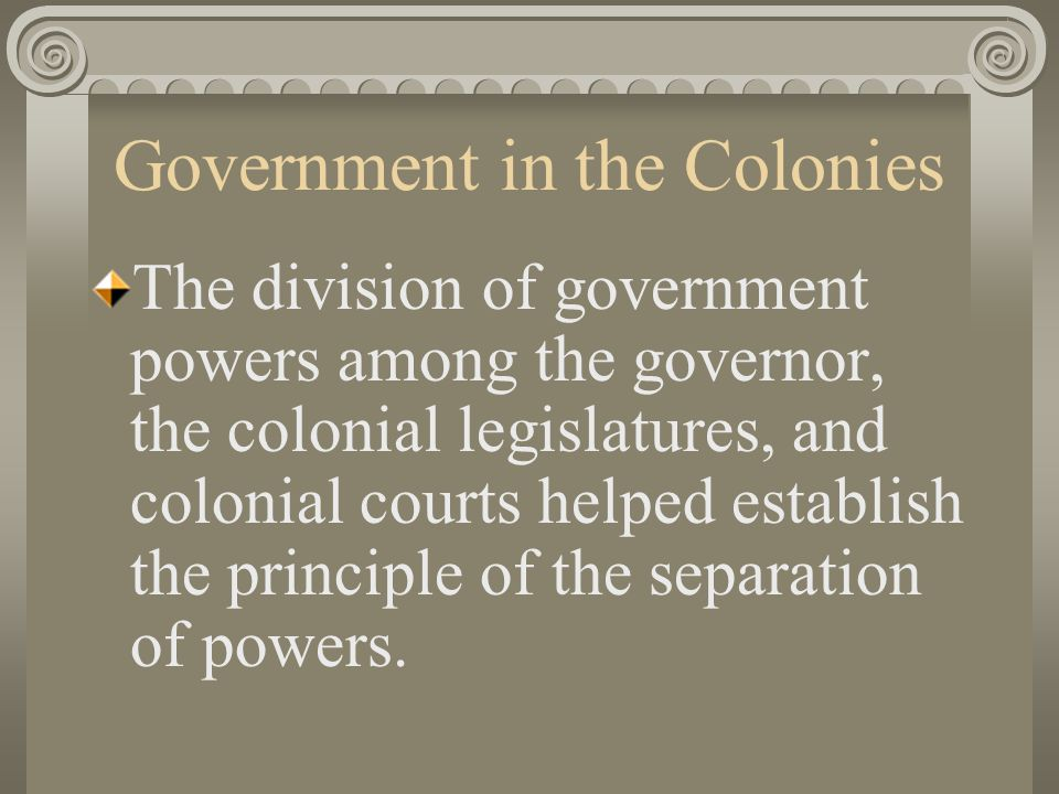 Government in the Colonies The division of government powers among the governor, the colonial legislatures, and colonial courts helped establish the principle of the separation of powers.