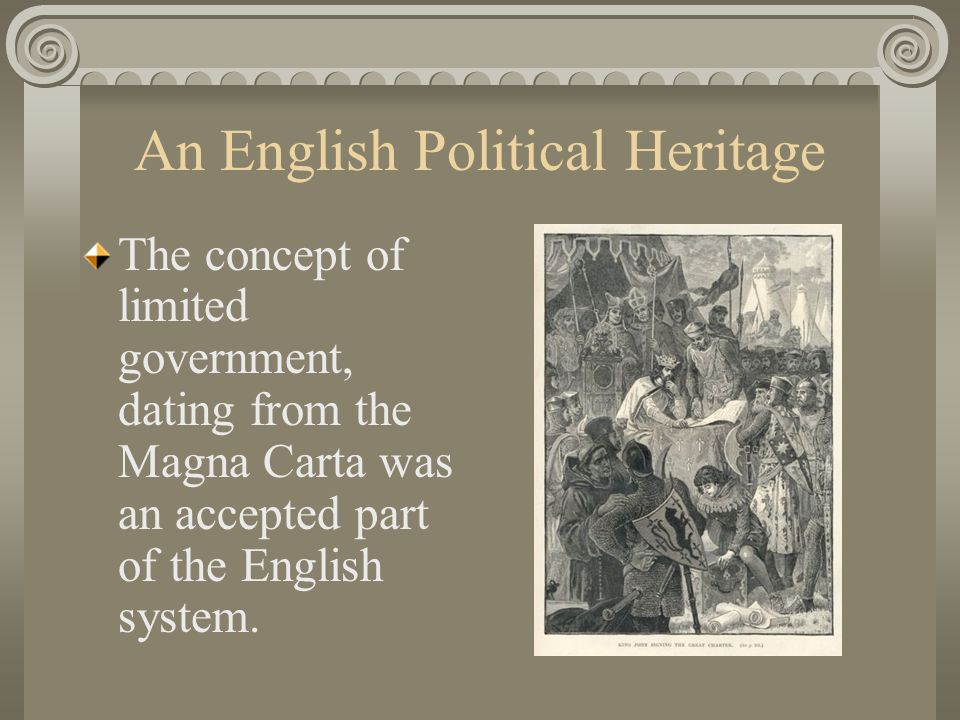 An English Political Heritage The concept of limited government, dating from the Magna Carta was an accepted part of the English system.