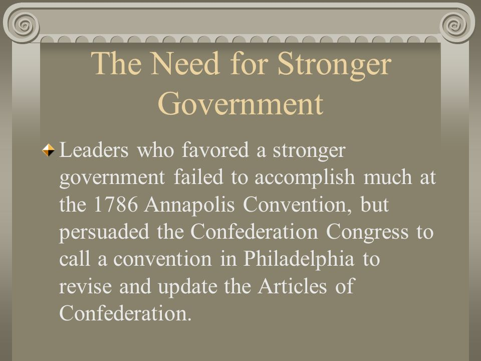 The Need for Stronger Government Leaders who favored a stronger government failed to accomplish much at the 1786 Annapolis Convention, but persuaded the Confederation Congress to call a convention in Philadelphia to revise and update the Articles of Confederation.
