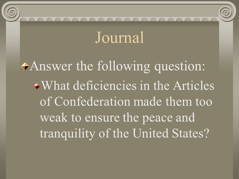 Journal Answer the following question: What deficiencies in the Articles of Confederation made them too weak to ensure the peace and tranquility of the United States?