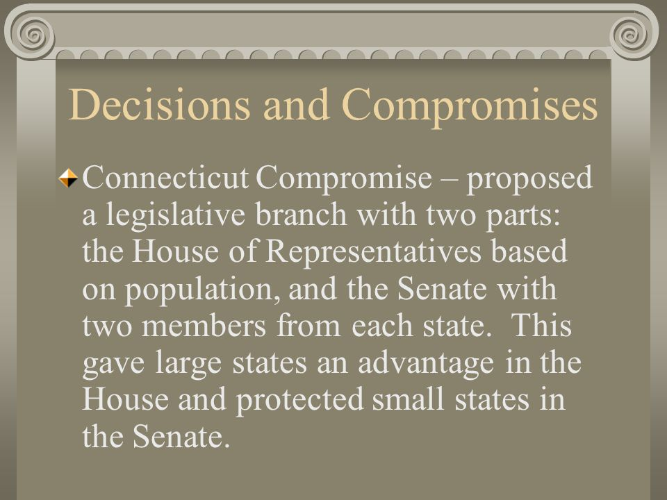 Decisions and Compromises Connecticut Compromise – proposed a legislative branch with two parts: the House of Representatives based on population, and the Senate with two members from each state.