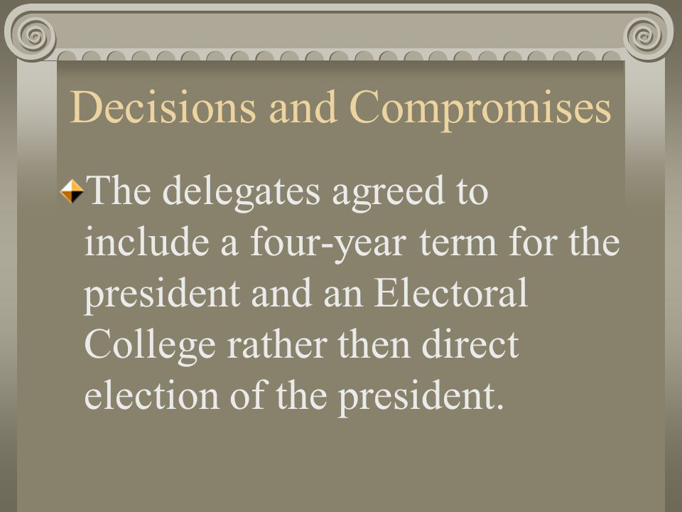 Decisions and Compromises The delegates agreed to include a four-year term for the president and an Electoral College rather then direct election of the president.