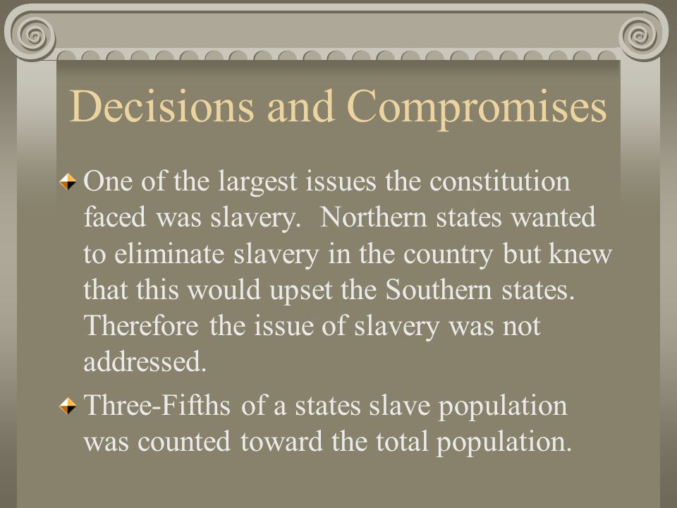 Decisions and Compromises One of the largest issues the constitution faced was slavery.