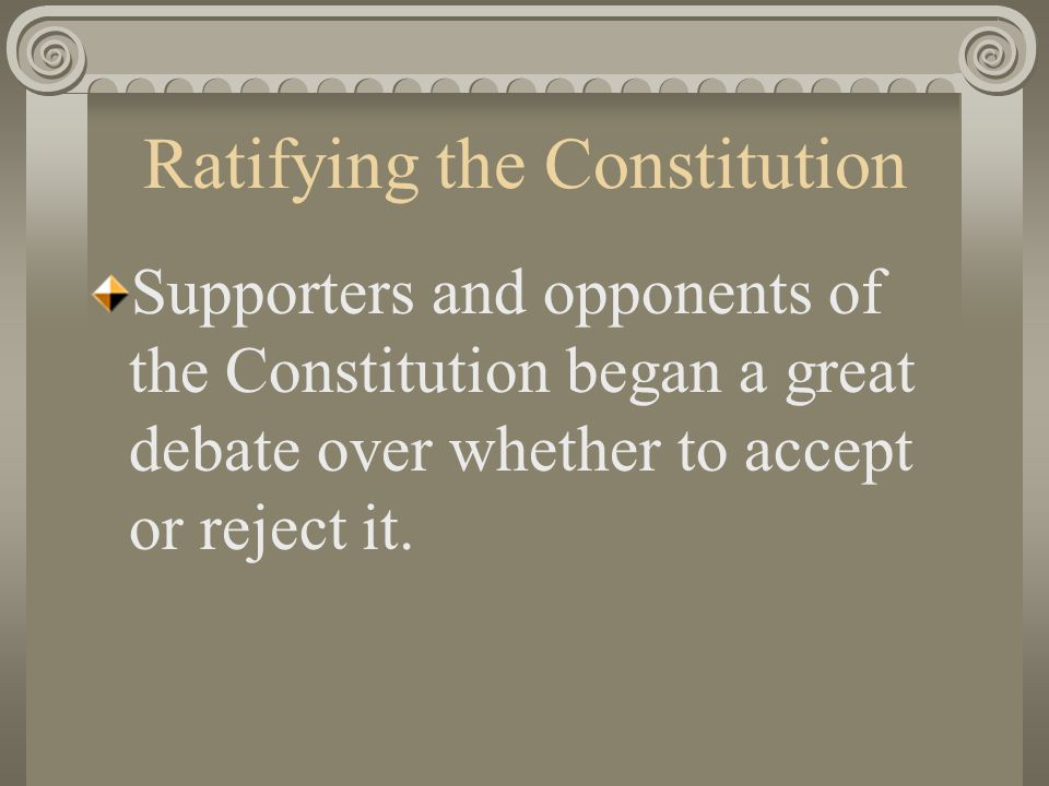 Ratifying the Constitution Supporters and opponents of the Constitution began a great debate over whether to accept or reject it.