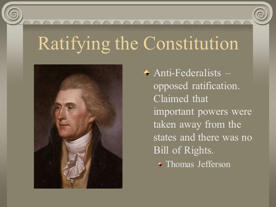 Ratifying the Constitution Anti-Federalists – opposed ratification.