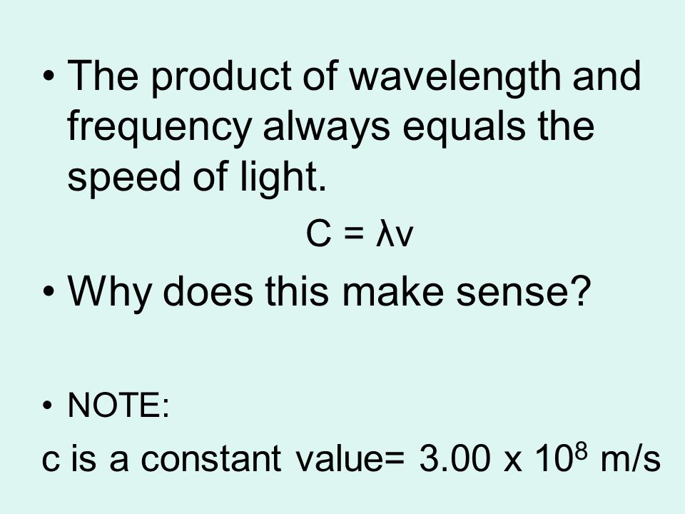 The product of wavelength and frequency always equals the speed of light. C = λν Why does this make sense? NOTE: c is a constant value= 3.00 x 10 8 m/