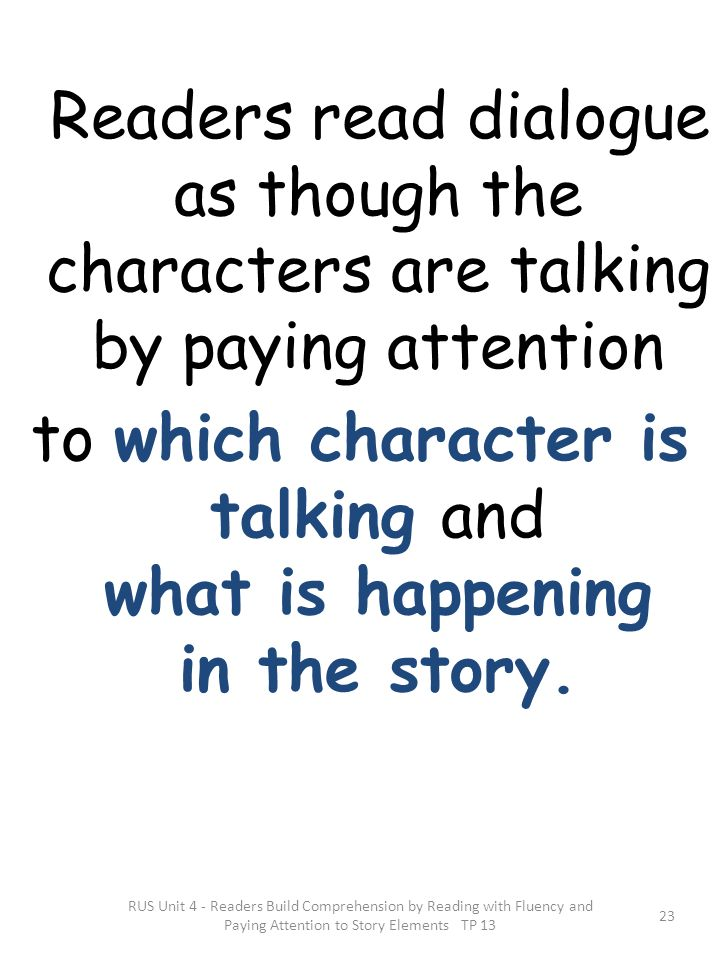 Readers read dialogue as though the characters are talking by paying attention to which character is talking and what is happening in the story. RUS U