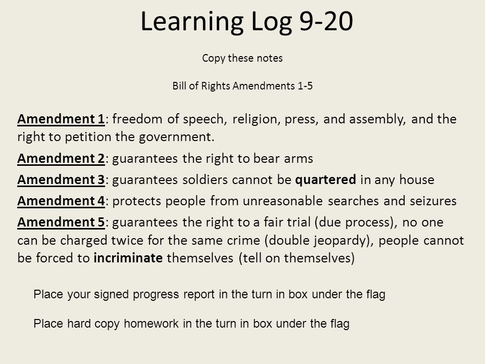 Learning Log 9-20 Copy these notes Bill of Rights Amendments 1-5 Amendment 1: freedom of speech, religion, press, and assembly, and the right to petit