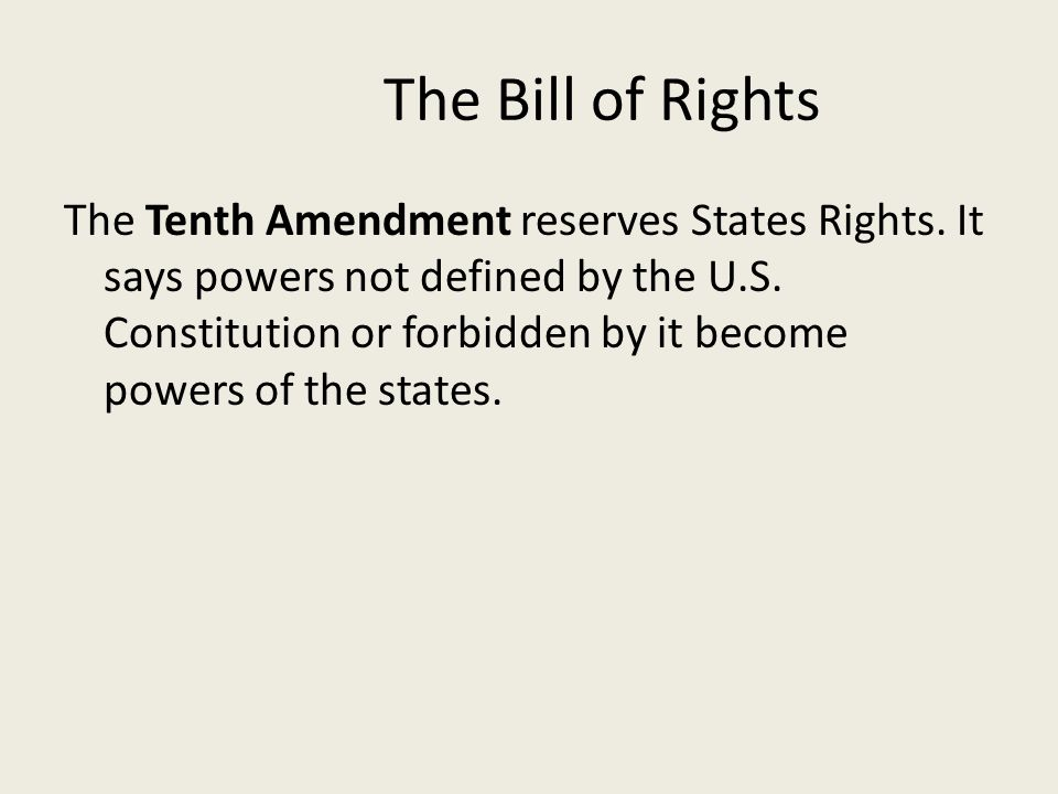 The Bill of Rights The Tenth Amendment reserves States Rights. It says powers not defined by the U.S. Constitution or forbidden by it become powers of