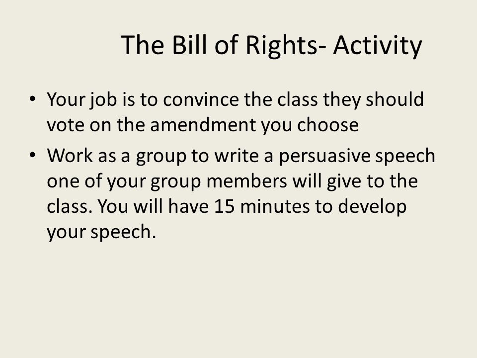 The Bill of Rights- Activity Your job is to convince the class they should vote on the amendment you choose Work as a group to write a persuasive spee