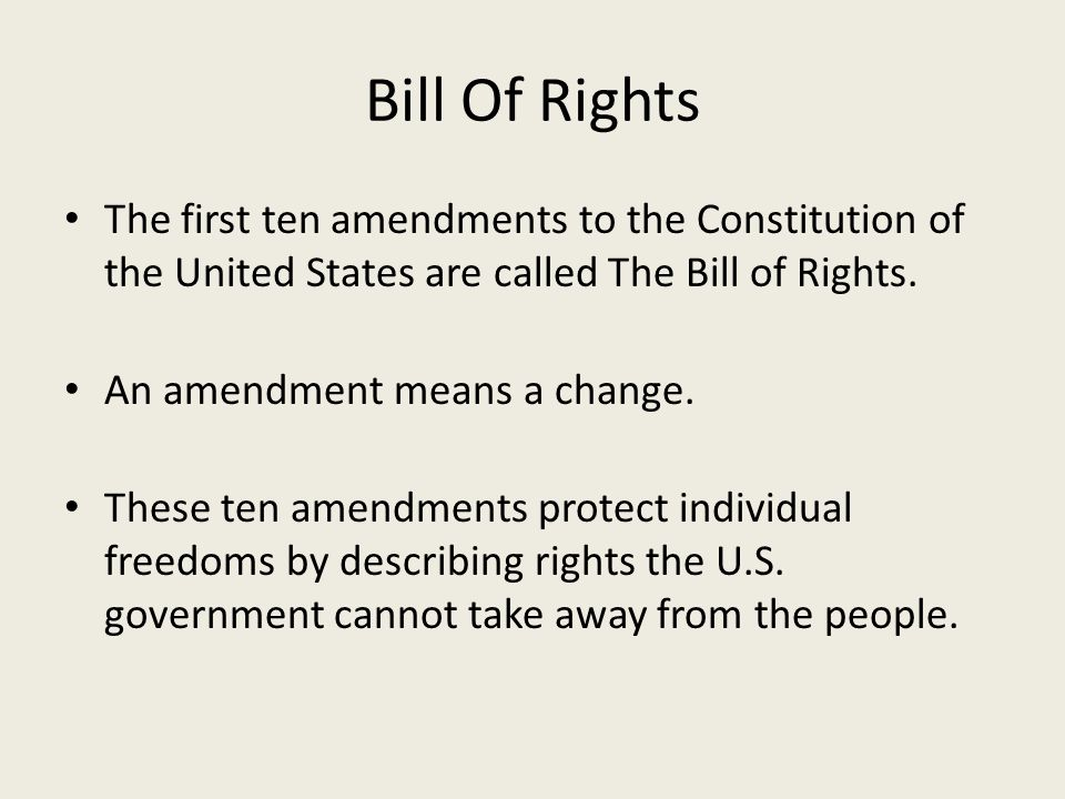Bill Of Rights The first ten amendments to the Constitution of the United States are called The Bill of Rights. An amendment means a change. These ten