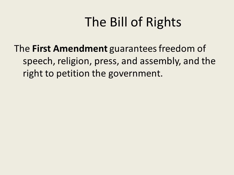The Bill of Rights The First Amendment guarantees freedom of speech, religion, press, and assembly, and the right to petition the government.