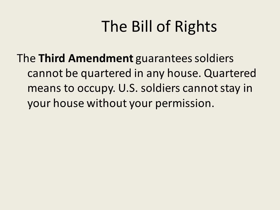 The Bill of Rights The Third Amendment guarantees soldiers cannot be quartered in any house. Quartered means to occupy. U.S. soldiers cannot stay in y
