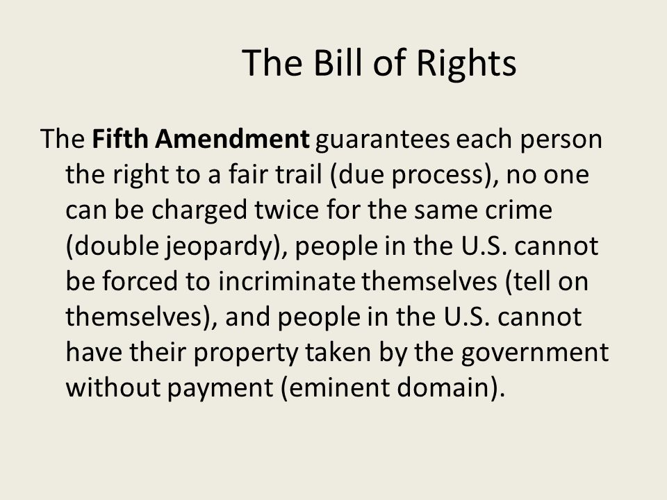 The Bill of Rights The Fifth Amendment guarantees each person the right to a fair trail (due process), no one can be charged twice for the same crime