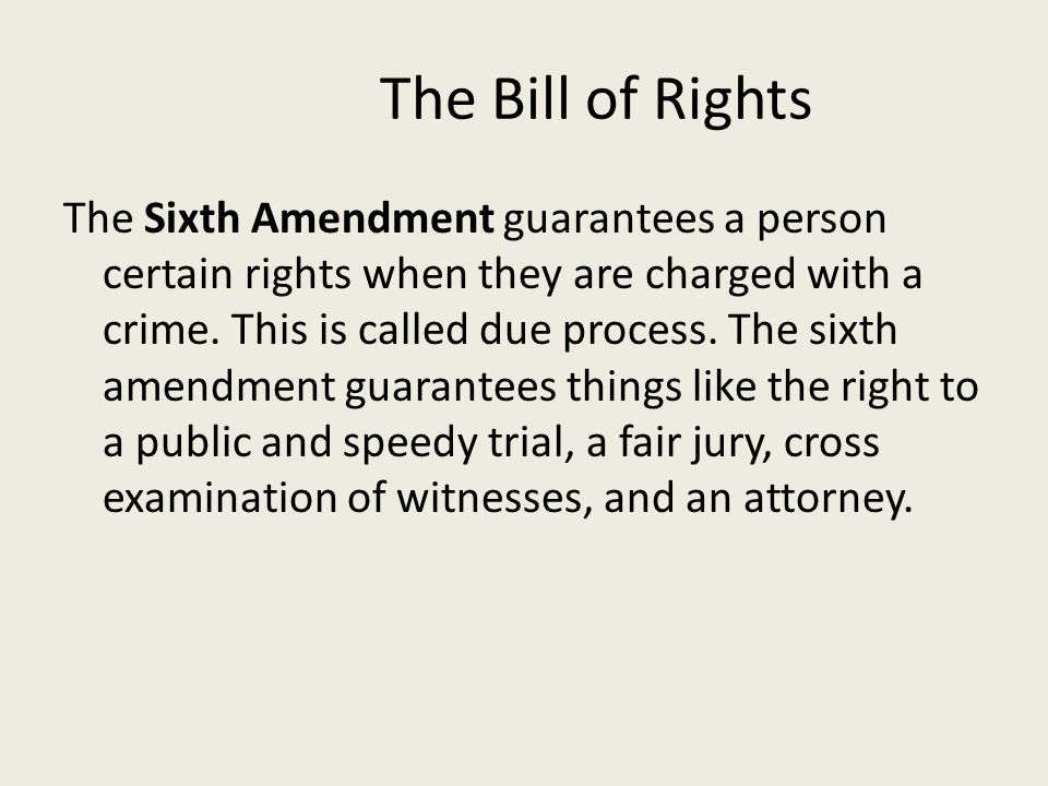The Bill of Rights The Sixth Amendment guarantees a person certain rights when they are charged with a crime. This is called due process. The sixth am