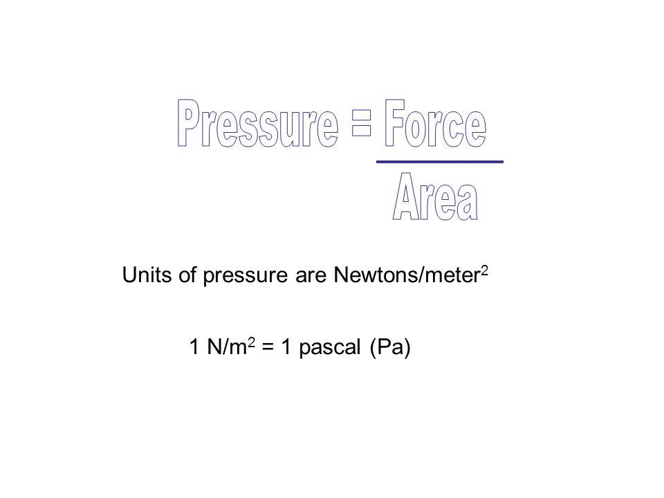 Units of pressure are Newtons/meter 2 1 N/m 2 = 1 pascal (Pa)