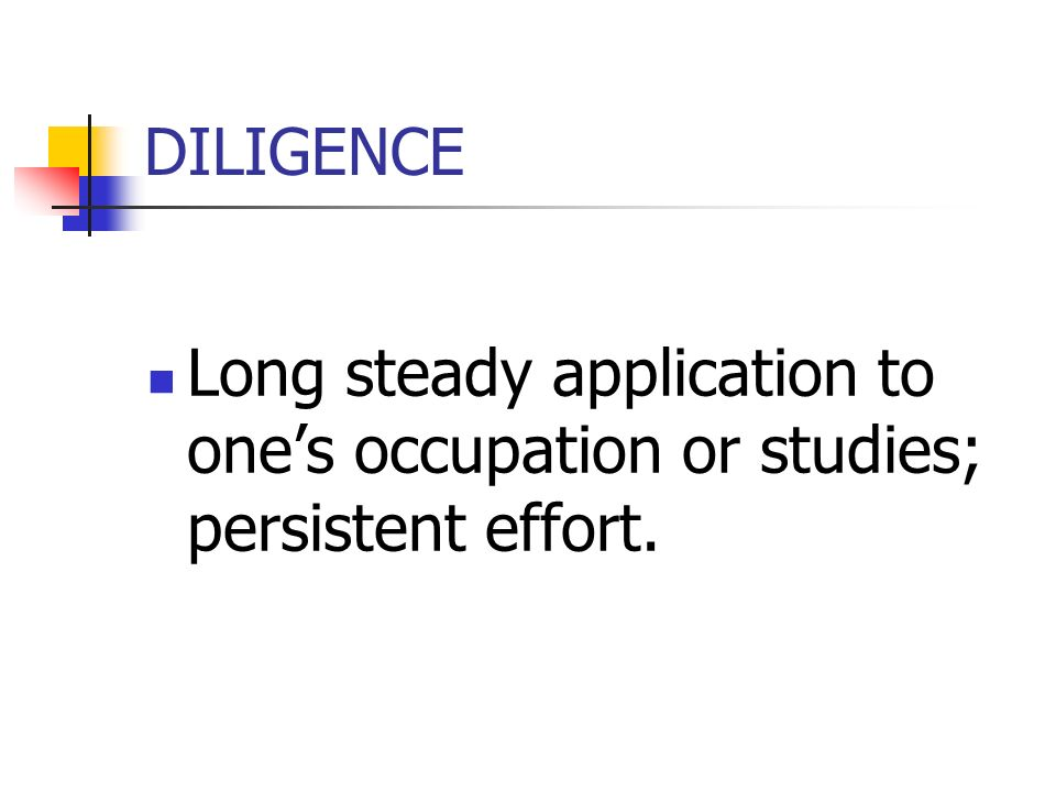 DILIGENCE Long steady application to ones occupation or studies; persistent effort.
