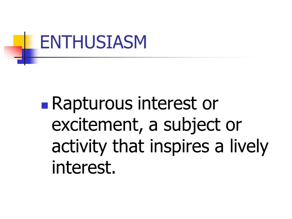 ENTHUSIASM Rapturous interest or excitement, a subject or activity that inspires a lively interest.