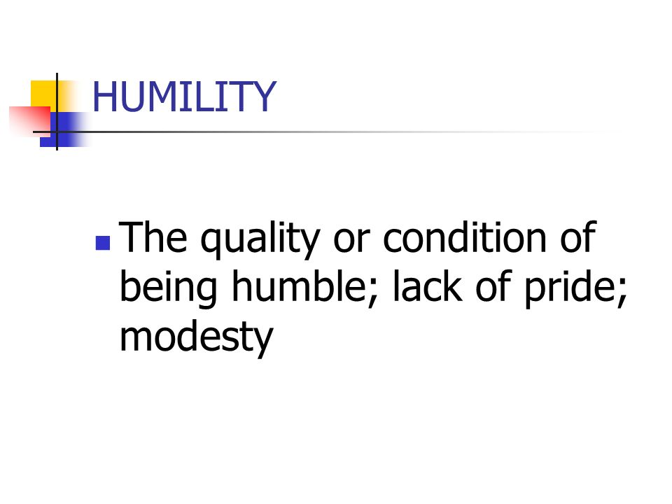 HUMILITY The quality or condition of being humble; lack of pride; modesty