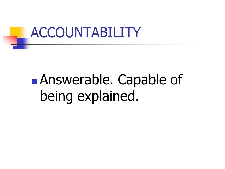 ACCOUNTABILITY Answerable. Capable of being explained.