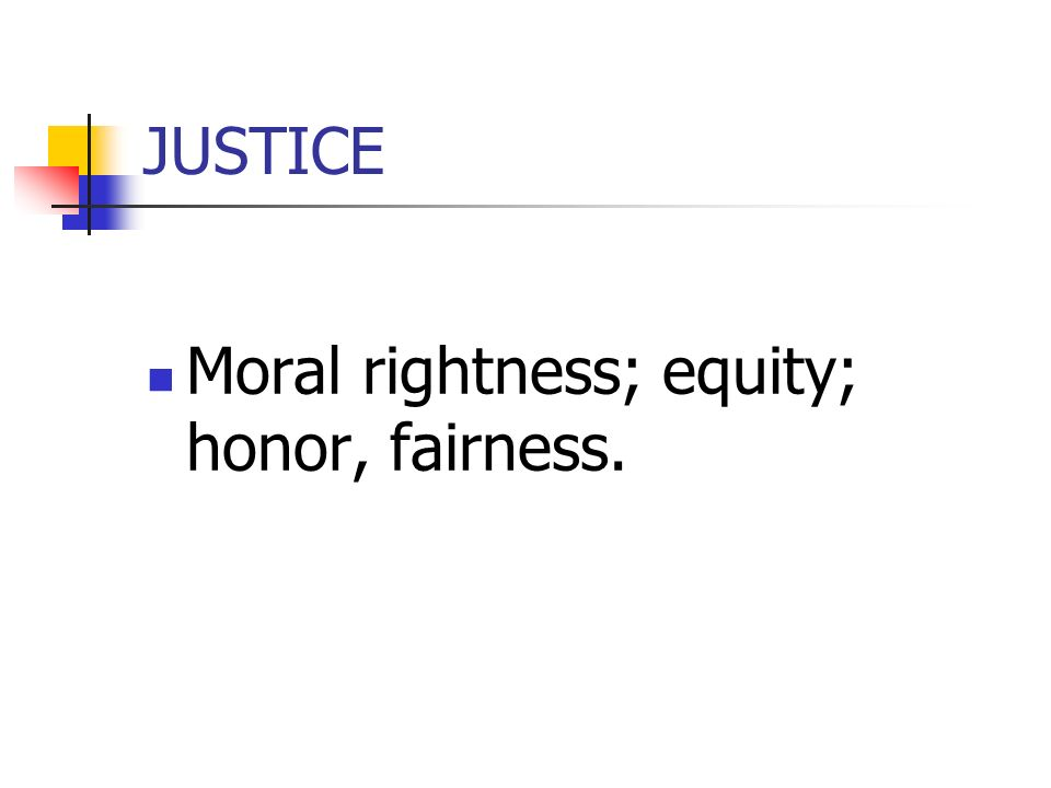 JUSTICE Moral rightness; equity; honor, fairness.