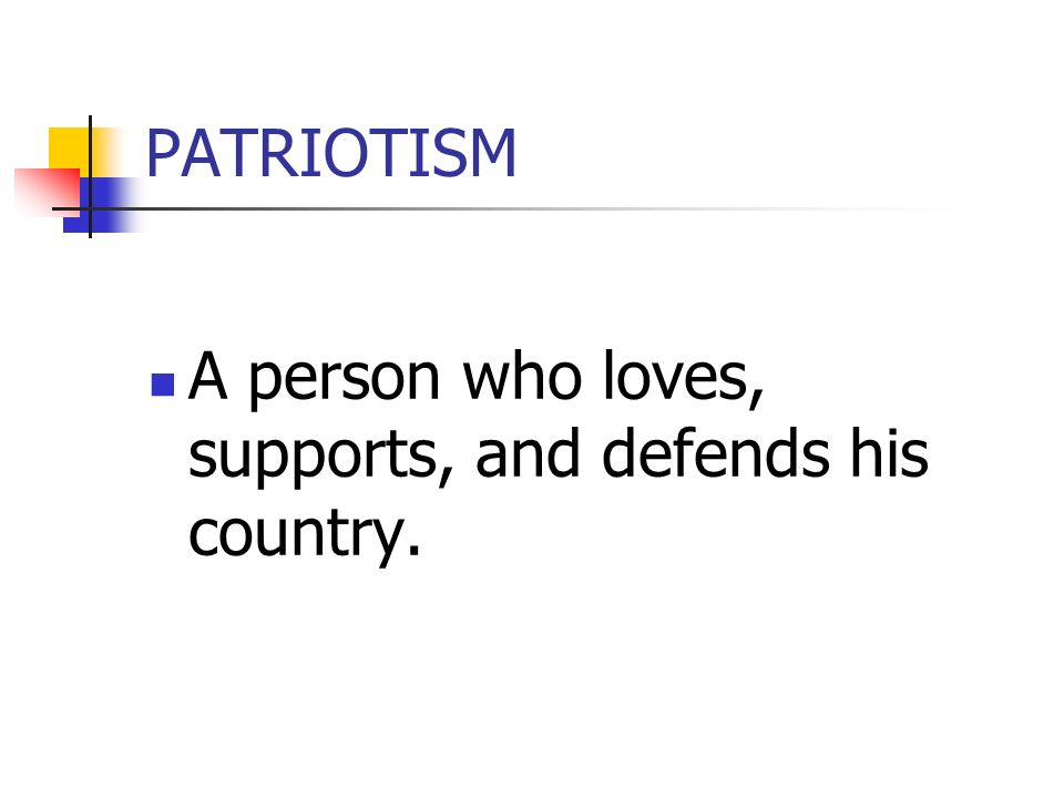 PATRIOTISM A person who loves, supports, and defends his country.