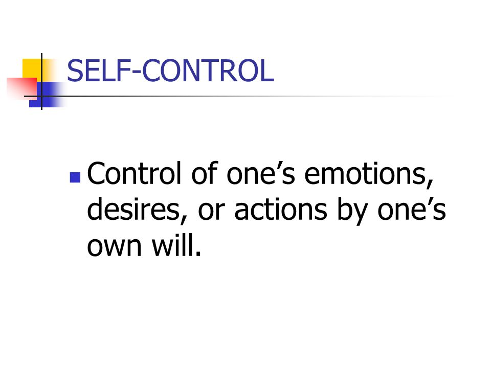 SELF-CONTROL Control of ones emotions, desires, or actions by ones own will.
