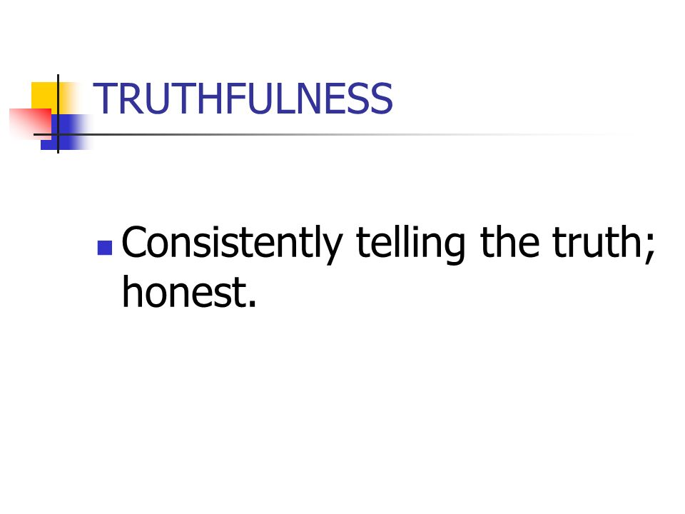 TRUTHFULNESS Consistently telling the truth; honest.