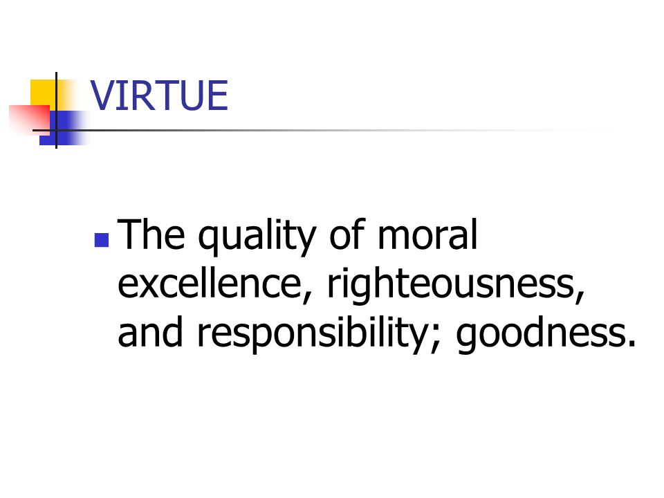 VIRTUE The quality of moral excellence, righteousness, and responsibility; goodness.