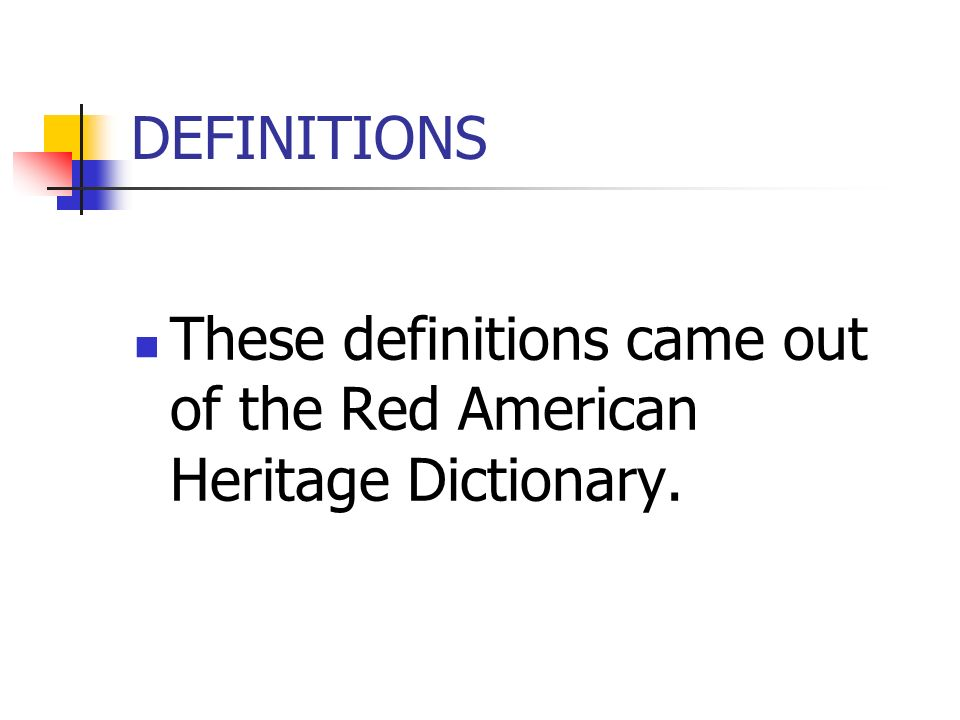 DEFINITIONS These definitions came out of the Red American Heritage Dictionary.