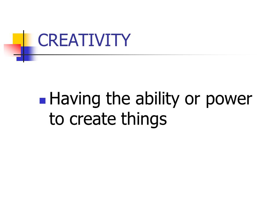 CREATIVITY Having the ability or power to create things