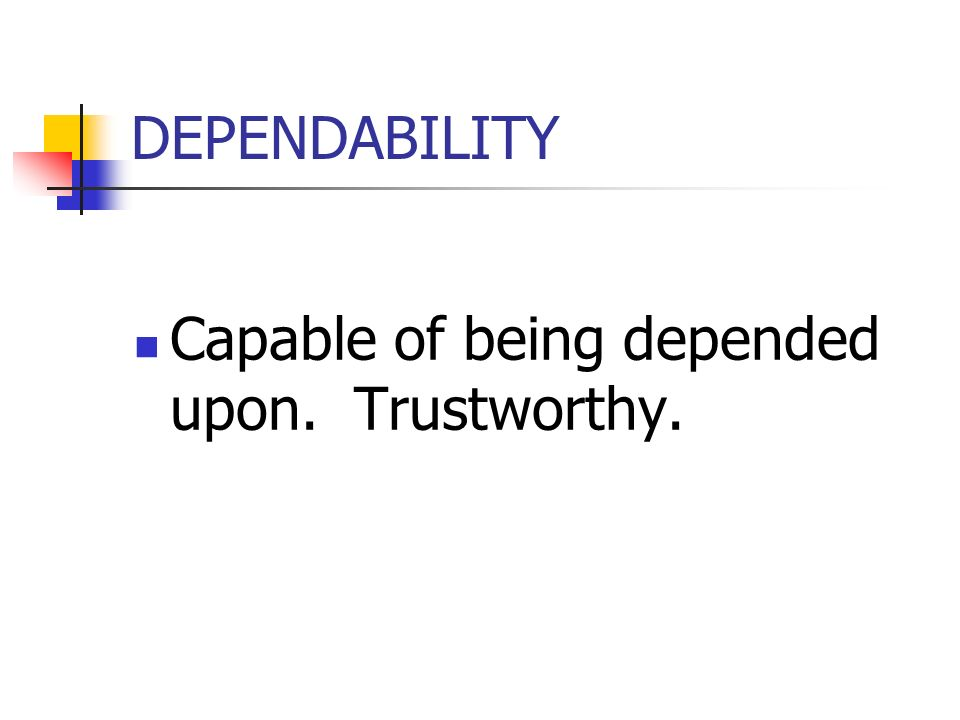 DEPENDABILITY Capable of being depended upon. Trustworthy.