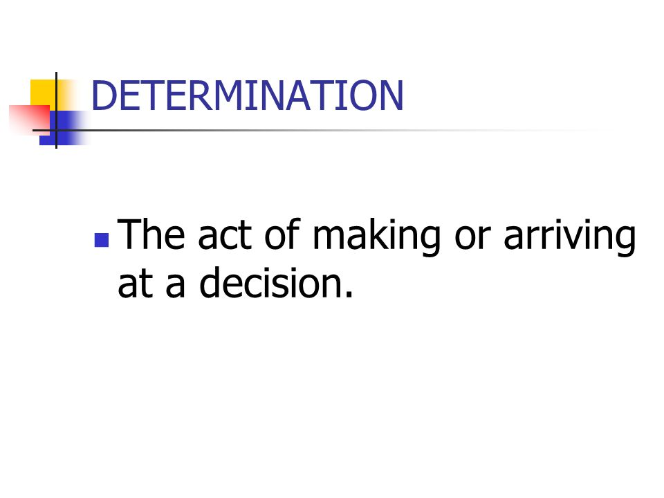DETERMINATION The act of making or arriving at a decision.