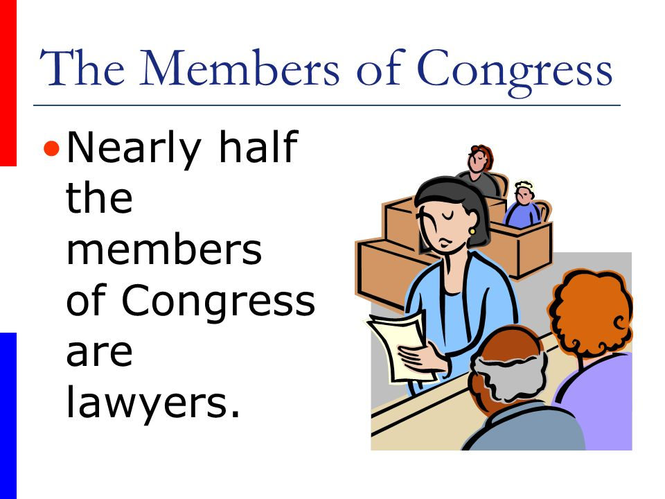 The Members of Congress Nearly half the members of Congress are lawyers.