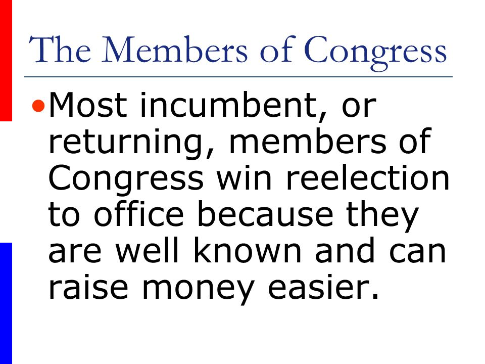 The Members of Congress Most incumbent, or returning, members of Congress win reelection to office because they are well known and can raise money eas