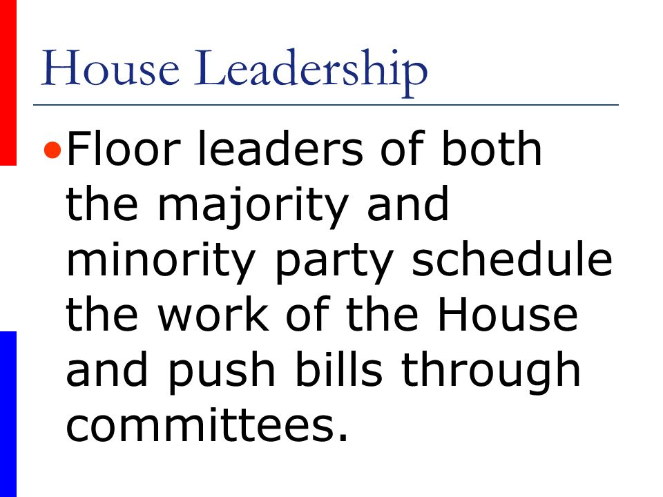 House Leadership Floor leaders of both the majority and minority party schedule the work of the House and push bills through committees.