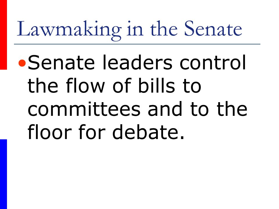 Lawmaking in the Senate Senate leaders control the flow of bills to committees and to the floor for debate.