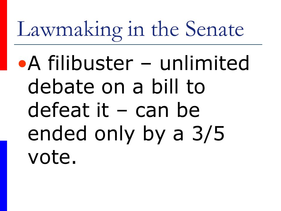 Lawmaking in the Senate A filibuster – unlimited debate on a bill to defeat it – can be ended only by a 3/5 vote.