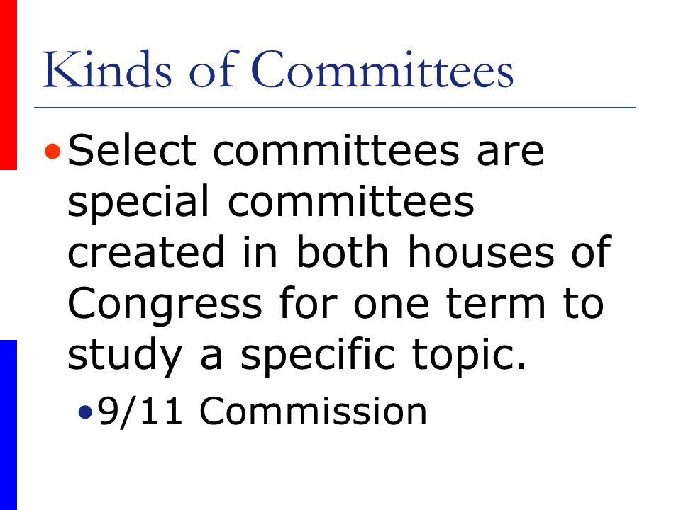 Kinds of Committees Select committees are special committees created in both houses of Congress for one term to study a specific topic. 9/11 Commissio