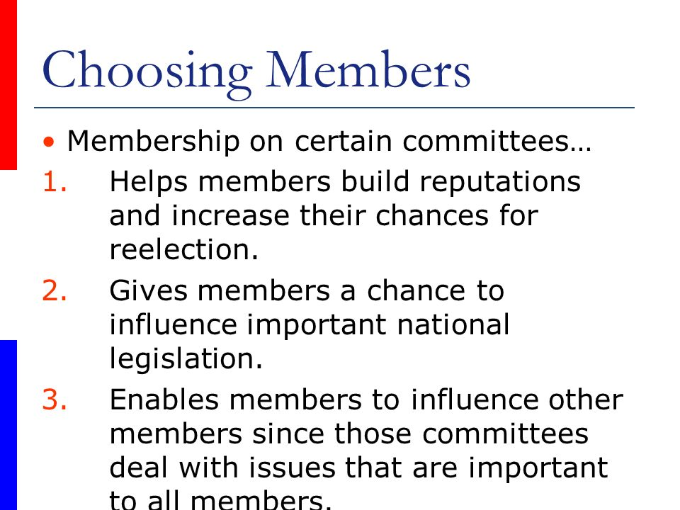 Choosing Members Membership on certain committees… 1.Helps members build reputations and increase their chances for reelection. 2.Gives members a chan