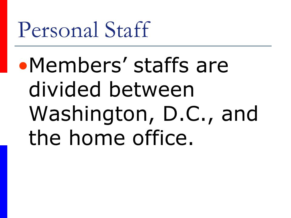 Personal Staff Members staffs are divided between Washington, D.C., and the home office.