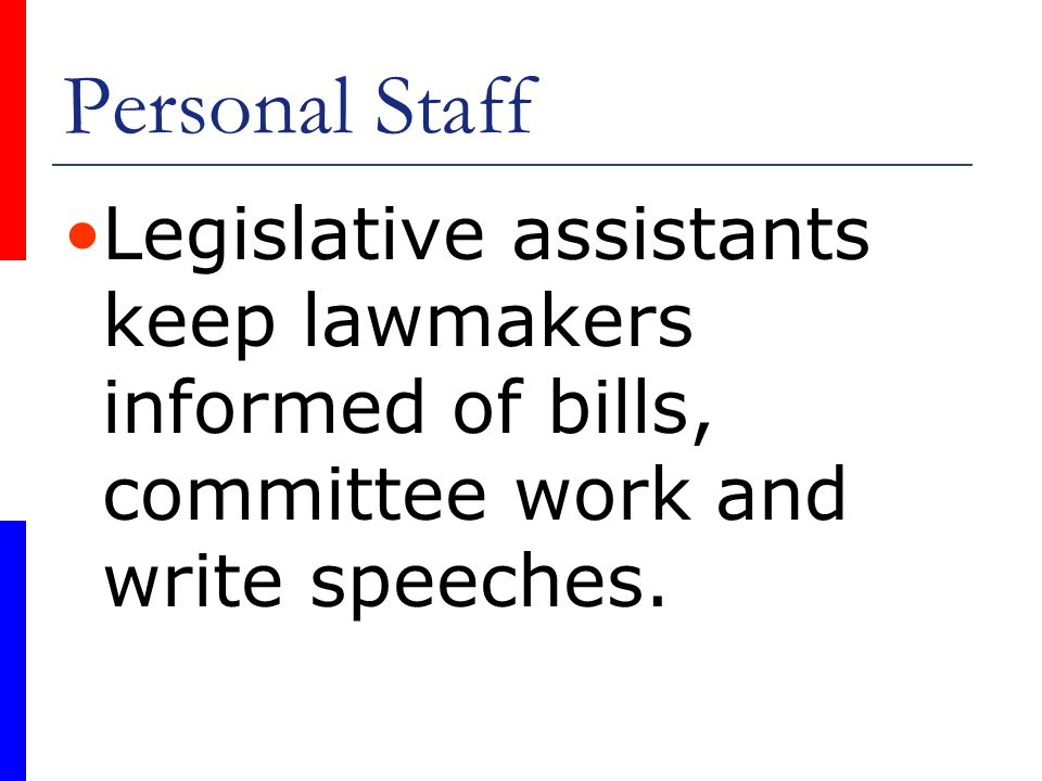 Personal Staff Legislative assistants keep lawmakers informed of bills, committee work and write speeches.
