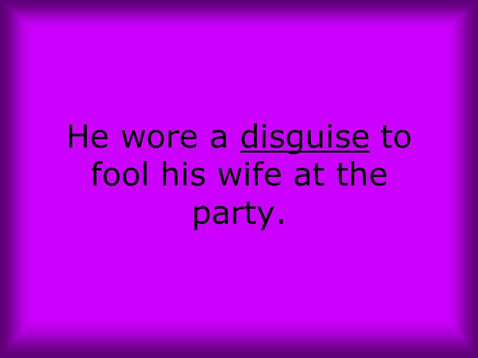 He wore a disguise to fool his wife at the party.